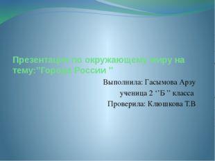 Презентация по окружающему миру на тему:''Города России '' Выполнила: Гасымов