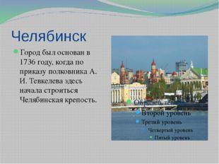 Челябинск Город был основан в 1736 году, когда по приказу полковника А. И. Те