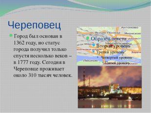 Череповец Город был основан в 1362 году, но статус города получил только спус