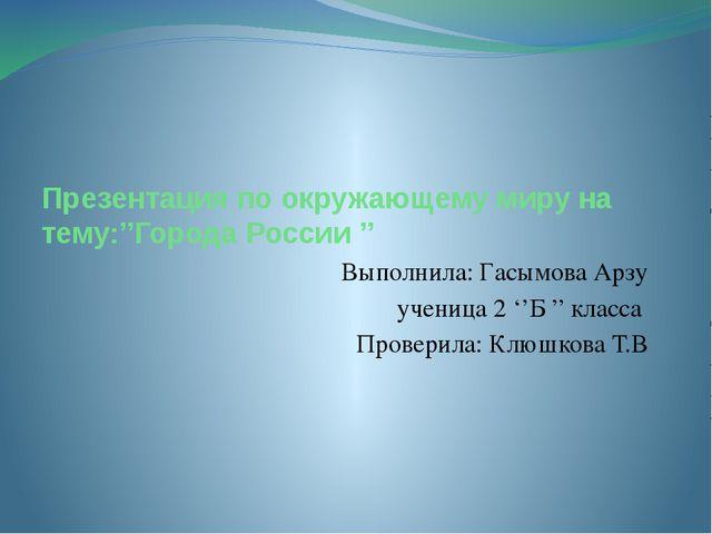 Презентация по окружающему миру на тему:''Города России '' Выполнила: Гасымов...