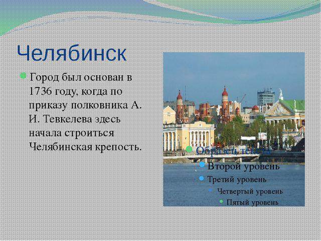 Челябинск Город был основан в 1736 году, когда по приказу полковника А. И. Те...