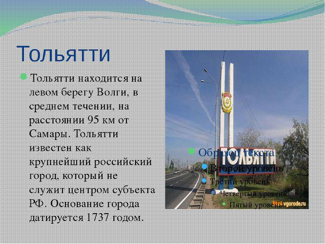 Тольятти Тольятти находится на левом берегу Волги, в среднем течении, на расс...