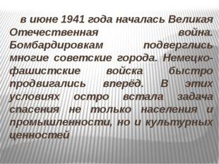 в июне 1941 года началась Великая Отечественная война. Бомбардировкам подвер