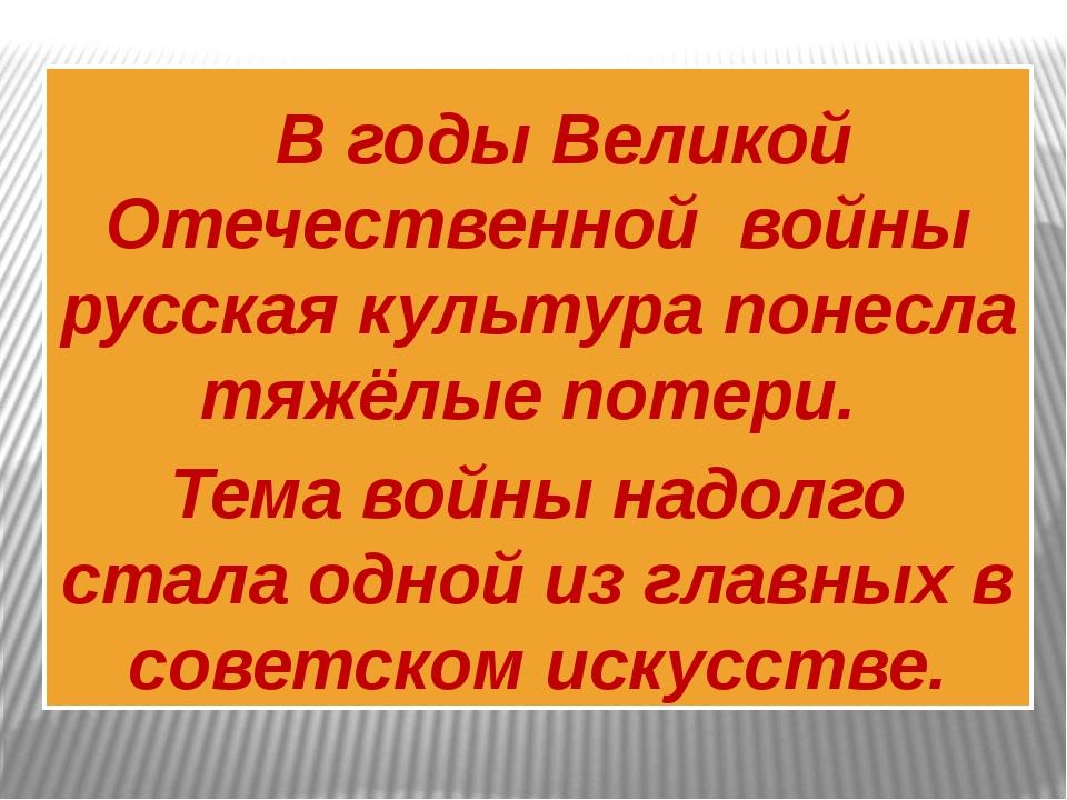 В годы Великой Отечественной войны русская культура понесла тяжёлые потери....