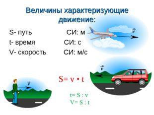 Величины характеризующие движение: S- путь СИ: м t- время СИ: с V- скорость С
