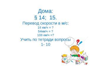 Дома: § 14; 15. Перевод скорости в м/с: 18 км/ч = ? 54км/ч = ? 108 км/ч =? Уч