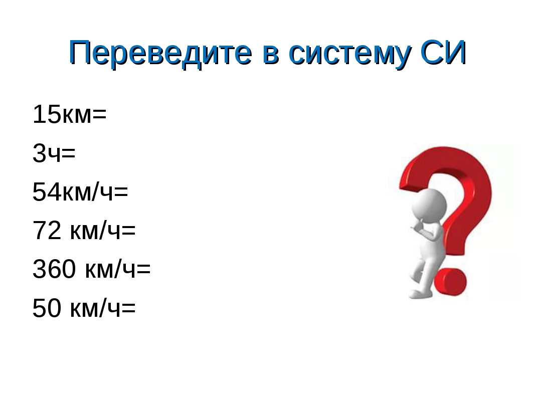 Переведите в систему СИ 15км= 3ч= 54км/ч= 72 км/ч= 360 км/ч= 50 км/ч=