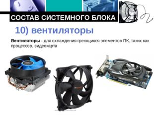 СОСТАВ СИСТЕМНОГО БЛОКА Вентиляторы - для охлаждения греющихся элементов ПК,