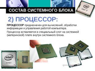 СОСТАВ СИСТЕМНОГО БЛОКА ПРОЦЕССОР предназначен для вычислений, обработки инфо