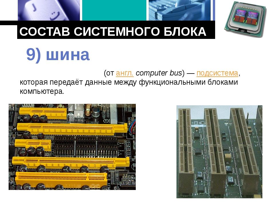 СОСТАВ СИСТЕМНОГО БЛОКА Компьютерная ши́на (от англ.computer bus)— подсисте...