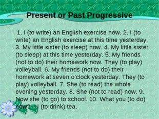 Present or Past Progressive 1. I (to write) an English exercise now. 2. I (to