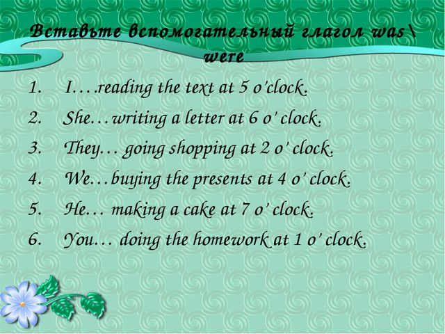 Вставьте вспомогательный глагол was\ were I….reading the text at 5 o'clock. S...