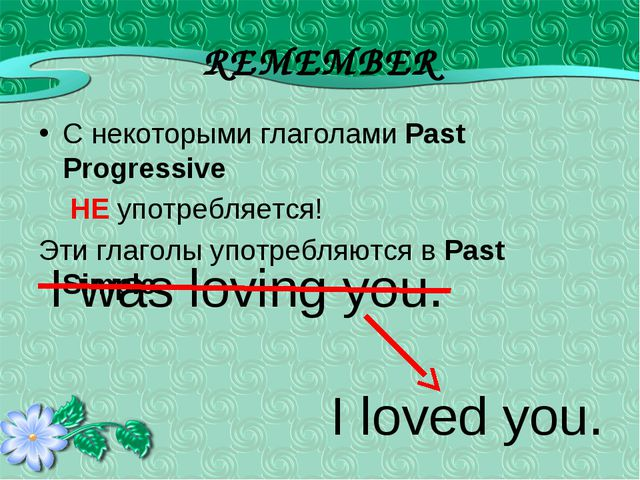 REMEMBER С некоторыми глаголами Past Progressive НЕ употребляется! Эти глагол...