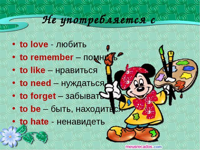 Не употребляется с to love - любить to remember – помнить to like – нравиться...