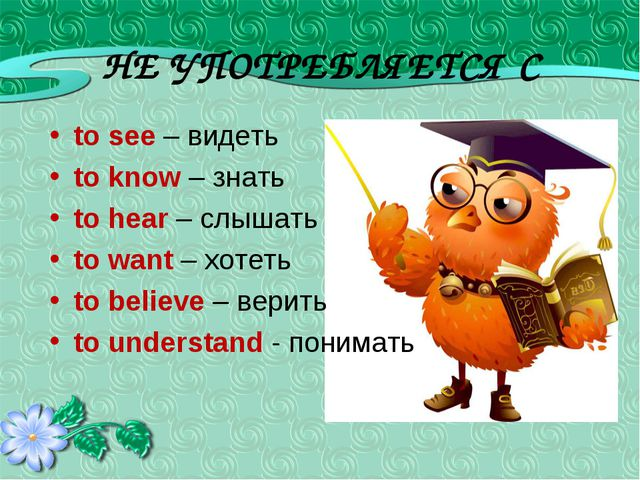 НЕ УПОТРЕБЛЯЕТСЯ С to see – видеть to know – знать to hear – слышать to want...
