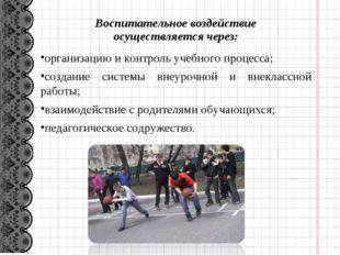 Воспитательное воздействие осуществляется через: организацию и контроль учебн