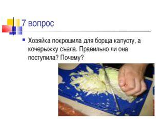 7 вопрос Хозяйка покрошила для борща капусту, а кочерыжку съела. Правильно ли