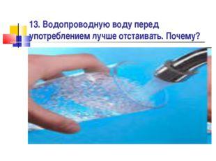 13. Водопроводную воду перед употреблением лучше отстаивать. Почему?