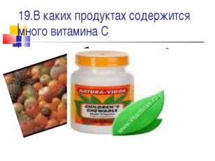 19.В каких продуктах содержится много витамина С