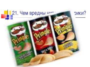 21. Чем вредны чипсы и сухарики?