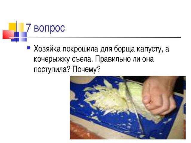7 вопрос Хозяйка покрошила для борща капусту, а кочерыжку съела. Правильно ли...