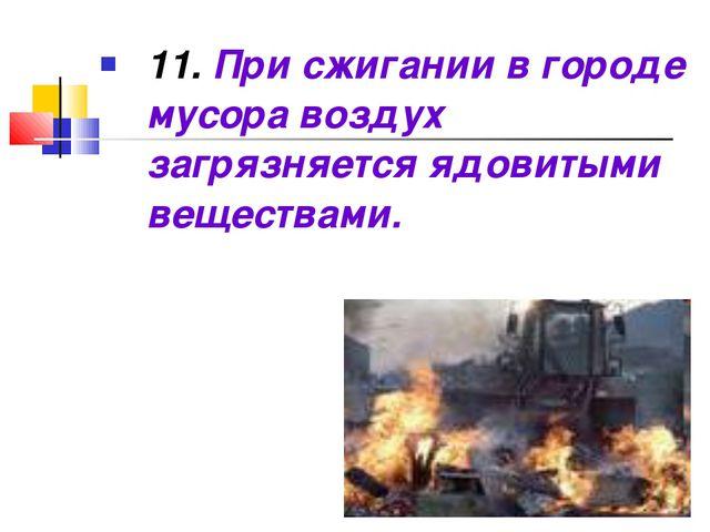 11. При сжигании в городе мусора воздух загрязняется ядовитыми веществами.