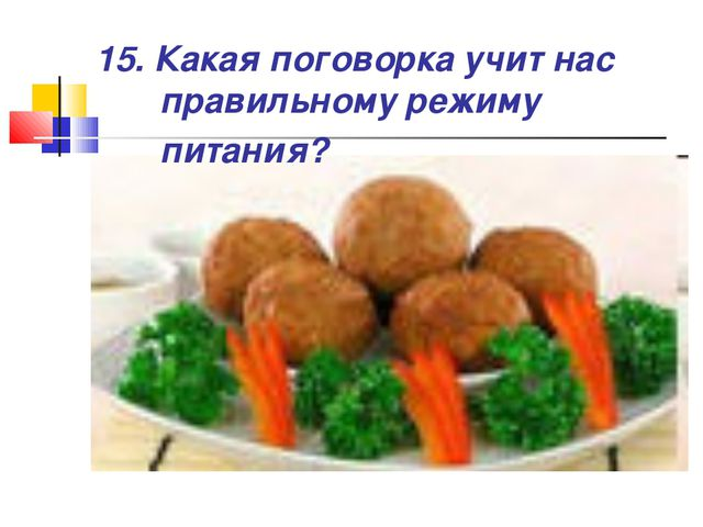15. Какая поговорка учит нас правильному режиму питания?