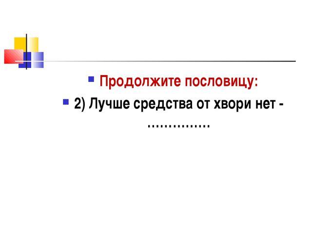 Продолжите пословицу: 2) Лучше средства от хвори нет - ……………
