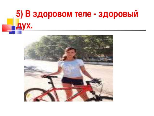 5) В здоровом теле - здоровый дух.