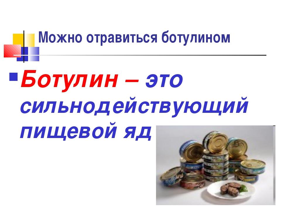 Можно отравиться ботулином Ботулин – это сильнодействующий пищевой яд