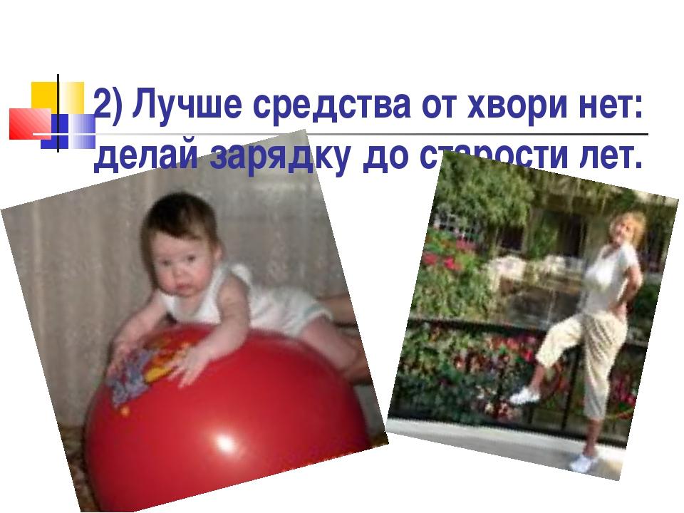 2) Лучше средства от хвори нет: делай зарядку до старости лет.