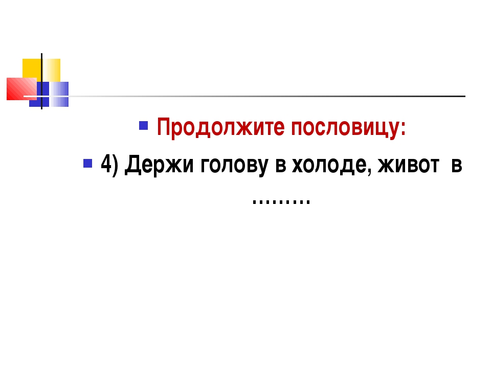 Продолжите пословицу: 4) Держи голову в холоде, живот в ………