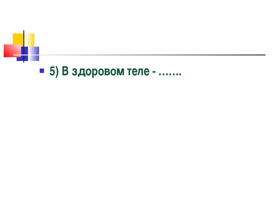 5) В здоровом теле - …….