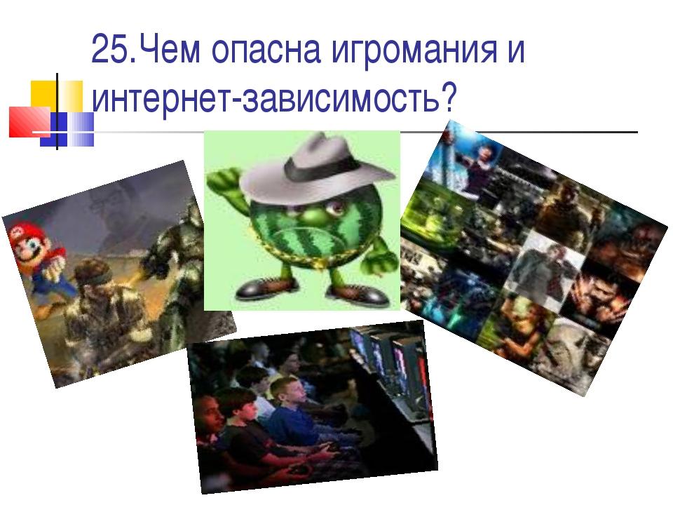 25.Чем опасна игромания и интернет-зависимость?