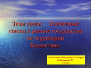 Тема урока: Племенные союзы и ранние государства на территории Казахстана. Са