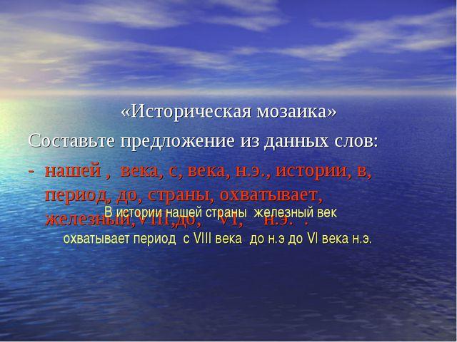 «Историческая мозаика» Составьте предложение из данных слов: - нашей , века,...