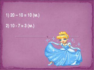 1) 20 – 10 = 10 (м.) 2) 10 - 7 = 3 (м.)