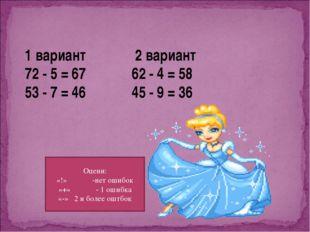 1 вариант 2 вариант 72 - 5 = 67 62 - 4 = 58 53 - 7 = 46 45 - 9 = 36 Оцени: «!