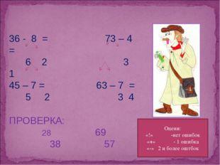 36 - 8 = 73 – 4 = 6 2 3 1 45 – 7 = 63 – 7 = 5 2 3 4 ПРОВЕРКА: 69 38 57 Оцени: