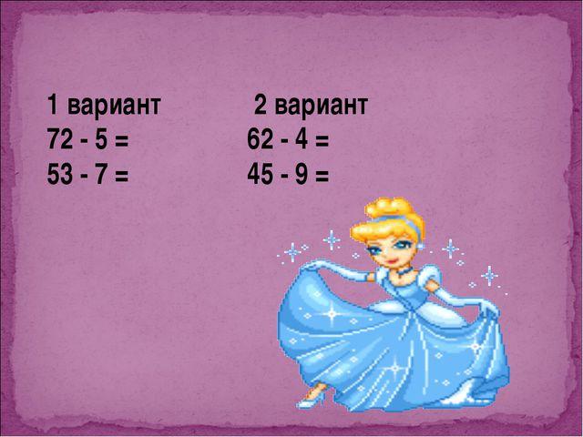 1 вариант 2 вариант 72 - 5 = 62 - 4 = 53 - 7 = 45 - 9 =