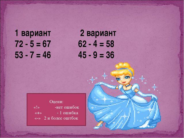 1 вариант 2 вариант 72 - 5 = 67 62 - 4 = 58 53 - 7 = 46 45 - 9 = 36 Оцени: «!...
