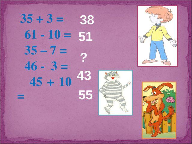 35 + 3 = 61 - 10 = 35 – 7 = 46 - 3 = 45 + 10 = 38 51 ? 43 55