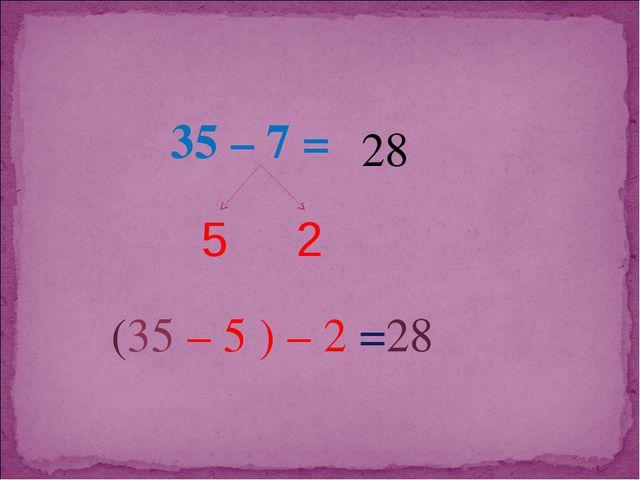 35 – 7 = 5 2 (35 – 5 ) – 2 = 28 28