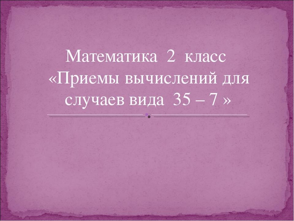 Математика 2 класс «Приемы вычислений для случаев вида 35 – 7 »