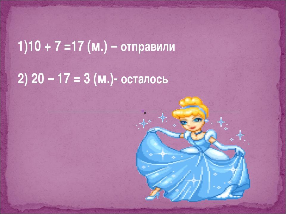 1)10 + 7 =17 (м.) – отправили 2) 20 – 17 = 3 (м.)- осталось