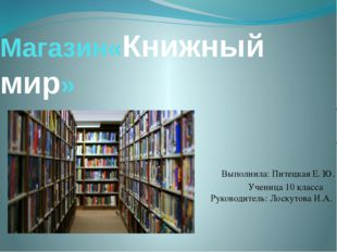 Магазин«Книжный мир» Выполнила: Питецкая Е. Ю. Ученица 10 класса Руководитель