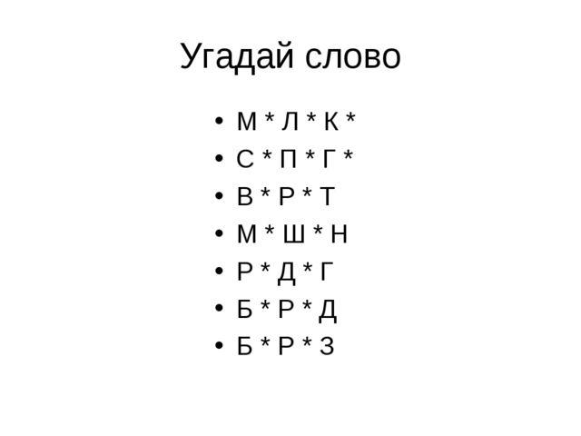 Угадай слово М * Л * К * С * П * Г * В * Р * Т М * Ш * Н Р * Д * Г Б * Р * Д...