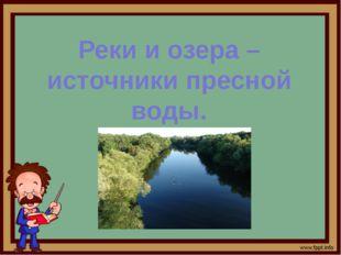 Реки и озера – источники пресной воды.