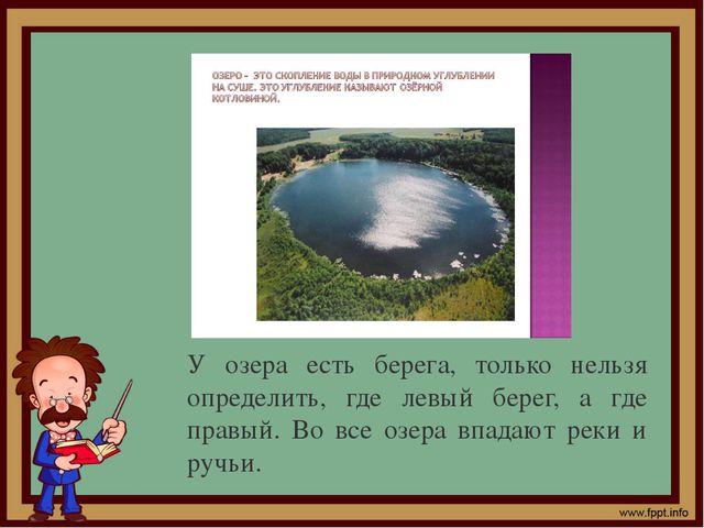 У озера есть берега, только нельзя определить, где левый берег, а где правый....