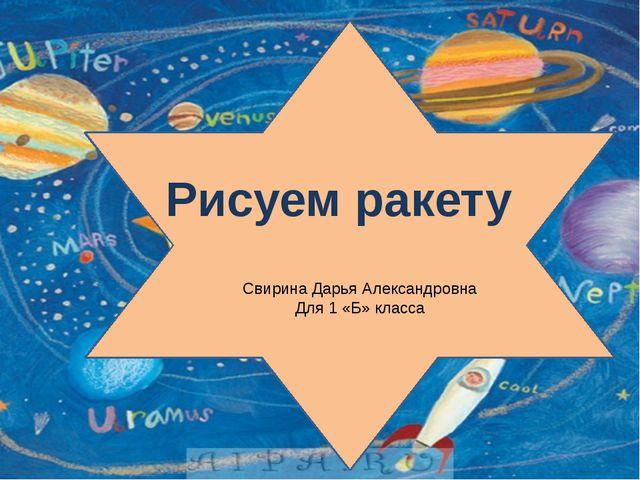 Рисуем ракету Свирина Дарья Александровна Для 1 «Б» класса